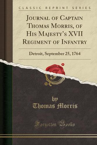 Journal of Captain Thomas Morris, of His Majesty's XVII Regiment of Infantry: Detroit, September 25, 1764 (Classic Reprint) (Paperback)