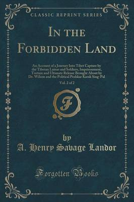 In the Forbidden Land, Vol. 2 of 2: An Account of a Journey Into Tibet Capture by the Tibetan Lamas and Soldiers, Imprisonment, Torture and Ultimate Release Brought about by Dr. Wilson and the Political Peshkar Karak Sing-Pal (Classic Reprint) (Paperback)