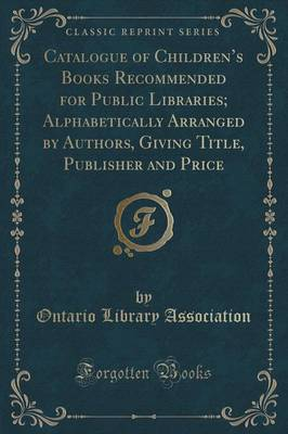 Catalogue of Children's Books Recommended for Public Libraries; Alphabetically Arranged by Authors, Giving Title, Publisher and Price (Classic Reprint) (Paperback)