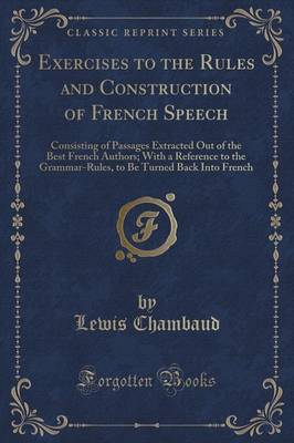 Exercises to the Rules and Construction of French Speech: Consisting of Passages Extracted Out of the Best French Authors; With a Reference to the Grammar-Rules, to Be Turned Back Into French (Classic Reprint) (Paperback)
