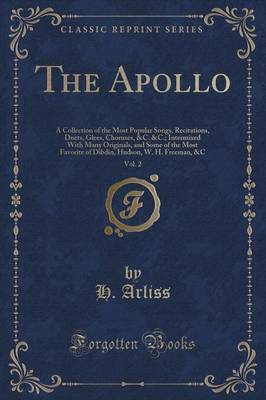 The Apollo, Vol. 2: A Collection of the Most Popular Songs, Recitations, Duets, Glees, Choruses, &C.   Intermixed with Many Originals, and Some of the Most Favorite of Dibdin, Hudson, W. H. Freeman, &C (Classic Reprint) (Paperback)