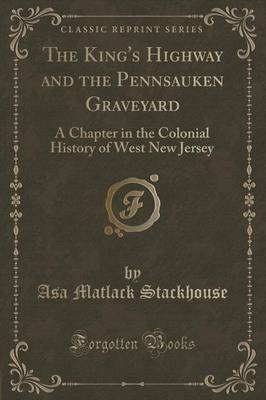 The King's Highway and the Pennsauken Graveyard: A Chapter in the Colonial History of West New Jersey (Classic Reprint) (Paperback)