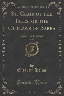 St. Clair of the Isles, or the Outlaws of Barra, Vol. 4 of 4: A Scottish Tradition (Classic Reprint) (Paperback)
