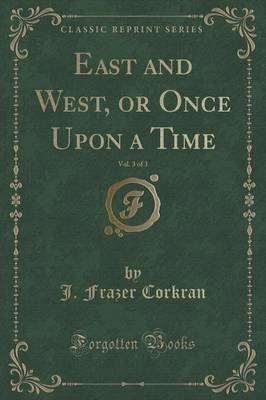 East and West, or Once Upon a Time, Vol. 3 of 3 (Classic Reprint) (Paperback)