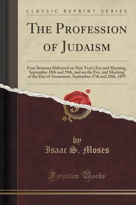The Profession of Judaism: Four Sermons Delivered on New Year's Eve and Morning, September 18th and 19th, and on the Eve, and Morning of the Day of Atonement, September 27th and 28th, 1895 (Classic Reprint) (Paperback)