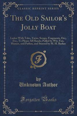 The Old Sailor's Jolly Boat: Laden with Tales, Yarns, Scraps, Fragments, Etc;, Etc;, to Please All Hands; Pulled by Wit, Fun, Humor, and Pathos, and Steered by M. H. Barker (Classic Reprint) (Paperback)