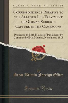 Correspondence Relative to the Alleged Ill-Treatment of German Subjects Capture in the Cameroons: Presented to Both Houses of Parliament by Command of His Majesty, November, 1915 (Classic Reprint) (Paperback)