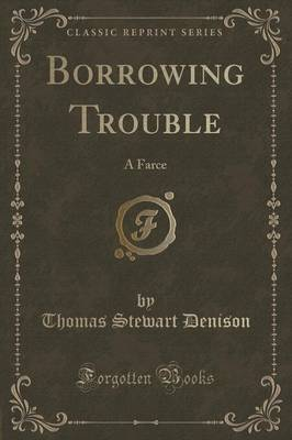 Borrowing Trouble: A Farce (Classic Reprint) (Paperback)