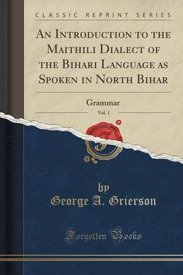 An Introduction to the Maithili Dialect of the Bihari Language as Spoken in North Bihar, Vol. 1: Grammar (Classic Reprint) (Paperback)