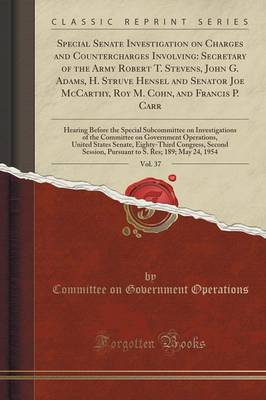 Special Senate Investigation on Charges and Countercharges Involving: Secretary of the Army Robert T. Stevens, John G. Adams, H. Struve Hensel and Senator Joe McCarthy, Roy M. Cohn, and Francis P. Carr, Vol. 37: Hearing Before the Special Subcommittee on (Paperback)