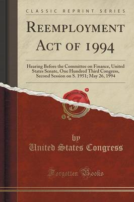 Reemployment Act of 1994: Hearing Before the Committee on Finance, United States Senate, One Hundred Third Congress, Second Session on S. 1951; May 26, 1994 (Classic Reprint) (Paperback)