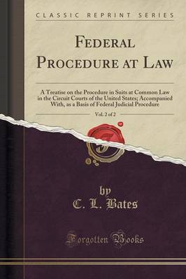 Federal Procedure at Law, Vol. 2 of 2: A Treatise on the Procedure in Suits at Common Law in the Circuit Courts of the United States; Accompanied With, as a Basis of Federal Judicial Procedure (Classic Reprint) (Paperback)