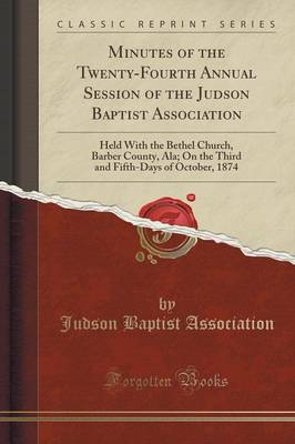 Minutes of the Twenty-Fourth Annual Session of the Judson Baptist Association: Held with the Bethel Church, Barber County, ALA; On the Third and Fifth-Days of October, 1874 (Classic Reprint) (Paperback)