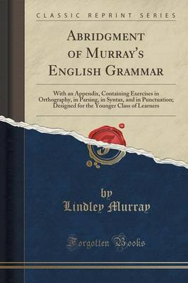 Abridgment of Murray's English Grammar: With an Appendix, Containing Exercises in Orthography, in Parsing, in Syntax, and in Punctuation; Designed for the Younger Class of Learners (Classic Reprint) (Paperback)