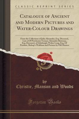 Catalogue of Ancient and Modern Pictures and Water-Colour Drawings: From the Collections of John Alexander, Esq. Deceased, Late of 49 Porchester Terrace; Alexander Bowman, Esq. Deceased, of Edinburgh; Walter Long, Esq. of Preshaw, Bishop's Waltham and PIC (Paperback)