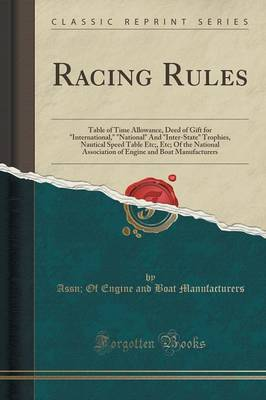 Racing Rules: Table of Time Allowance, Deed of Gift for International, National and Inter-State Trophies, Nautical Speed Table Etc;, Etc; Of the National Association of Engine and Boat Manufacturers (Classic Reprint) (Paperback)
