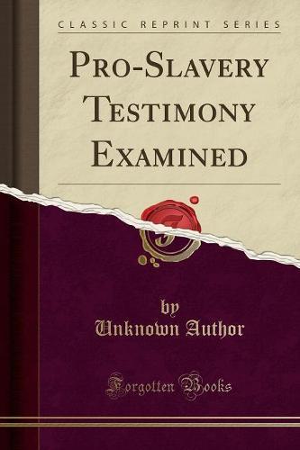 Pro-Slavery Testimony Examined (Classic Reprint) (Paperback)