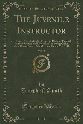 The Juvenile Instructor, Vol. 42: An Illustrated Semi-Monthly Magazine, Designed Expressly for the Education and Elevation of the Young; Organ of the Deseret Sunday School Union; For the Year 1907 (Classic Reprint) (Paperback)