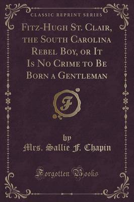 Fitz-Hugh St. Clair, the South Carolina Rebel Boy, or It Is No Crime to Be Born a Gentleman (Classic Reprint) (Paperback)