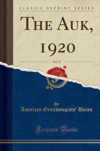 The Auk, 1920, Vol. 37 (Classic Reprint) (Paperback)