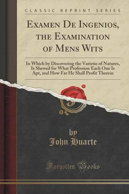Examen de Ingenios, the Examination of Mens Wits: In Which by Discovering the Varietie of Natures, Is Shewed for What Profession Each One Is Apt, and How Far He Shall Profit Therein (Classic Reprint) (Paperback)