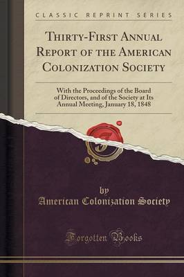 Thirty-First Annual Report of the American Colonization Society: With the Proceedings of the Board of Directors, and of the Society at Its Annual Meeting, January 18, 1848 (Classic Reprint) (Paperback)
