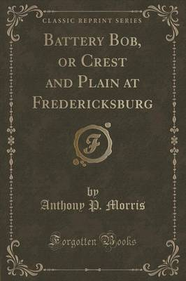Battery Bob, or Crest and Plain at Fredericksburg (Classic Reprint) (Paperback)