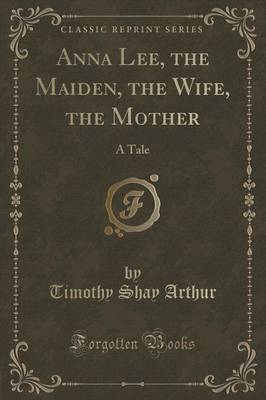 Anna Lee, the Maiden, the Wife, the Mother: A Tale (Classic Reprint) (Paperback)