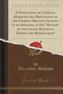 A Vindication of Catholic Morality, or a Refutation of the Charges Brought Against It by Sismondi, in His History of the Italian Republics During the Middle Ages (Classic Reprint) (Paperback)