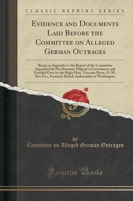 Evidence and Documents Laid Before the Committee on Alleged German Outrages: Being an Appendix to the Report of the Committee Appointed by His Britannic Majesty's Government and Presided Over by the Right Hon. Viscount Bryce, O. M., Etc; Etc;, Formerly Br (Paperback)