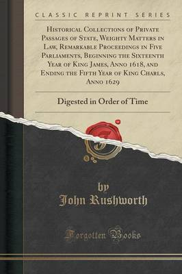 Historical Collections of Private Passages of State, Weighty Matters in Law, Remarkable Proceedings in Five Parliaments, Beginning the Sixteenth Year of King James, Anno 1618, and Ending the Fifth Year of King Charls, Anno 1629: Digested in Order of Time (Paperback)