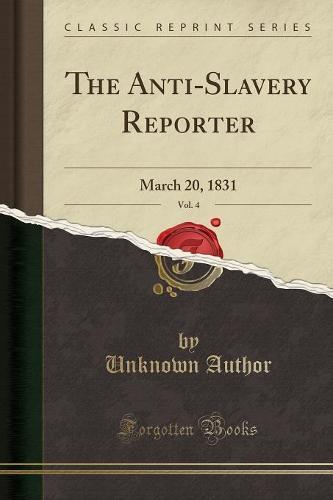 The Anti-Slavery Reporter, Vol. 4: March 20, 1831 (Classic Reprint) (Paperback)