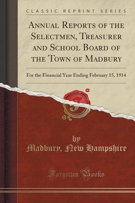 Annual Reports of the Selectmen, Treasurer and School Board of the Town of Madbury: For the Financial Year Ending February 15, 1914 (Classic Reprint) (Paperback)