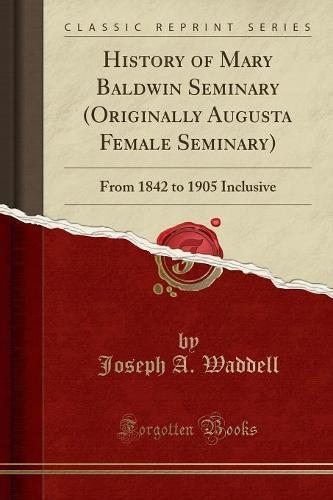 History of Mary Baldwin Seminary (Originally Augusta Female Seminary): From 1842 to 1905 Inclusive (Classic Reprint) (Paperback)