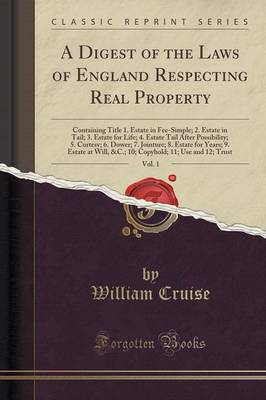 A Digest of the Laws of England Respecting Real Property, Vol. 1: Containing Title 1. Estate in Fee-Simple; 2. Estate in Tail; 3. Estate for Life; 4. Estate Tail After Possibility; 5. Curtesy; 6. Dower; 7. Jointure; 8. Estate for Years; 9. Estate at Will, (Paperback)