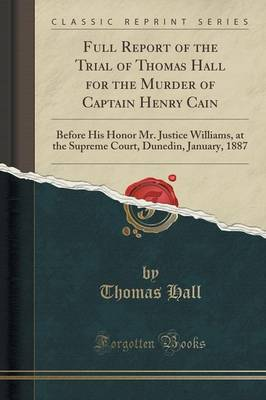 Full Report of the Trial of Thomas Hall for the Murder of Captain Henry Cain: Before His Honor Mr. Justice Williams, at the Supreme Court, Dunedin, January, 1887 (Classic Reprint) (Paperback)