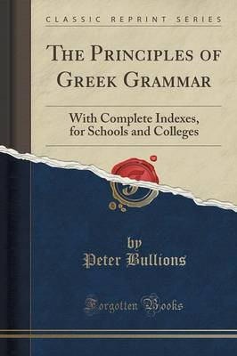 The Principles of Greek Grammar: With Complete Indexes, for Schools and Colleges (Classic Reprint) (Paperback)