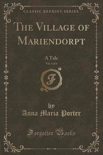 The Village of Mariendorpt, Vol. 4 of 4: A Tale (Classic Reprint) (Paperback)