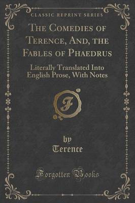 The Comedies of Terence, And, the Fables of Phaedrus: Literally Translated Into English Prose, with Notes (Classic Reprint) (Paperback)