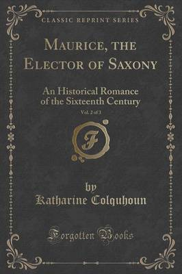 Maurice, the Elector of Saxony, Vol. 2 of 3: An Historical Romance of the Sixteenth Century (Classic Reprint) (Paperback)