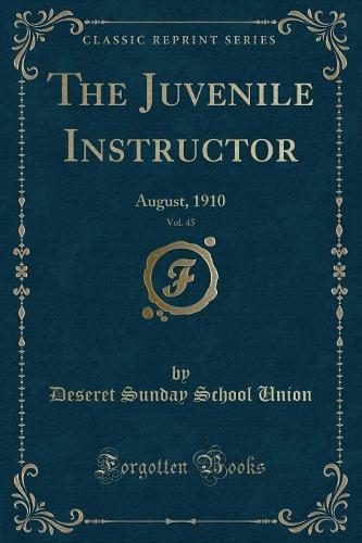 The Juvenile Instructor, Vol. 45: August, 1910 (Classic Reprint) (Paperback)