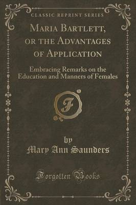 Maria Bartlett, or the Advantages of Application: Embracing Remarks on the Education and Manners of Females (Classic Reprint) (Paperback)