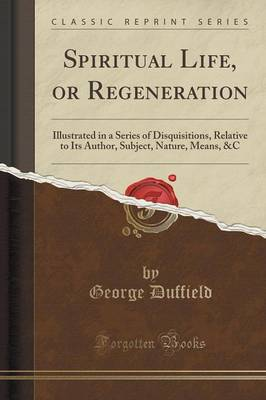 Spiritual Life, or Regeneration: Illustrated in a Series of Disquisitions, Relative to Its Author, Subject, Nature, Means, &C (Classic Reprint) (Paperback)