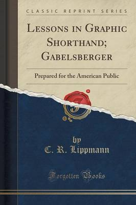 Lessons in Graphic Shorthand; Gabelsberger: Prepared for the American Public (Classic Reprint) (Paperback)