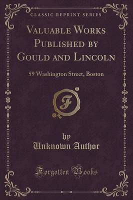 Valuable Works Published by Gould and Lincoln: 59 Washington Street, Boston (Classic Reprint) (Paperback)