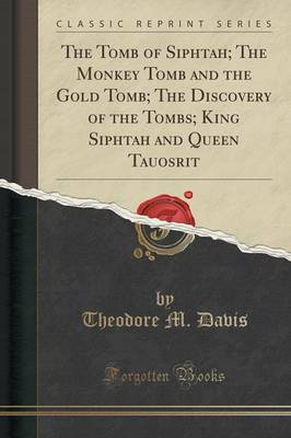 The Tomb of Siphtah; The Monkey Tomb and the Gold Tomb; The Discovery of the Tombs; King Siphtah and Queen Tauosrit (Classic Reprint) (Paperback)