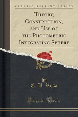 Theory, Construction, and Use of the Photometric Integrating Sphere (Classic Reprint) (Paperback)