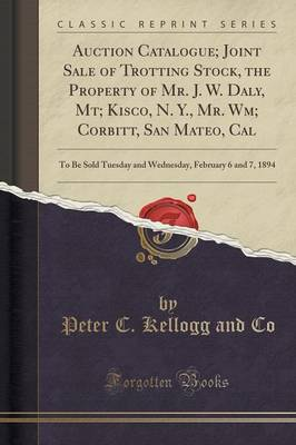 Auction Catalogue; Joint Sale of Trotting Stock, the Property of Mr. J. W. Daly, MT; Kisco, N. Y., Mr. Wm; Corbitt, San Mateo, Cal: To Be Sold Tuesday and Wednesday, February 6 and 7, 1894 (Classic Reprint) (Paperback)