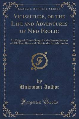 Vicissitude, or the Life and Adventures of Ned Frolic: An Original Comic Song, for the Entertainment of All Good Boys and Girls in the British Empire (Classic Reprint) (Paperback)