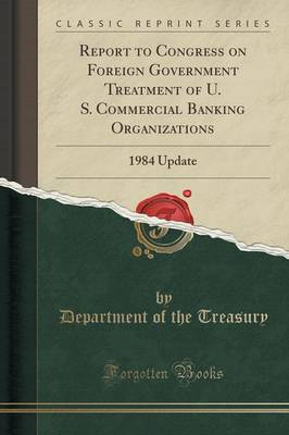 Report to Congress on Foreign Government Treatment of U. S. Commercial Banking Organizations: 1984 Update (Classic Reprint) (Paperback)